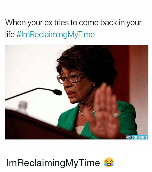 when your ex tries to come back in your life 26474727 reclaiming my time, but from whom? you?!! bougie black blogger